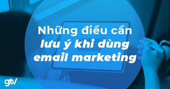 https://gtvseo.com/wp-content/uploads/kien-thuc-email-marketing/luu-y-khi-su-dung-email-marketing.jpg